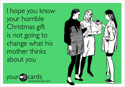 I hope you knowyour horribleChristmas giftis not going tochange what hismother thinksabout you