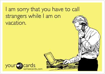 I am sorry that you have to call strangers while I am on vacation.