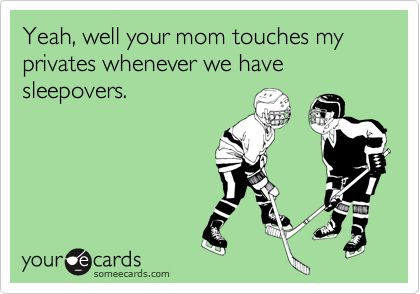 Yeah, well your mom touches my privates whenever we have sleepovers.