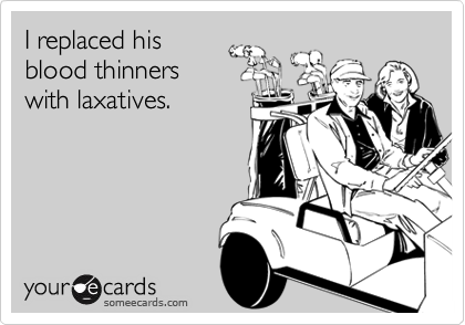 I replaced hisblood thinnerswith laxatives.