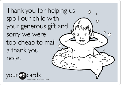 Thank you for helping us  spoil our child with  your generous gift and sorry we were too cheap to mail a thank you note.