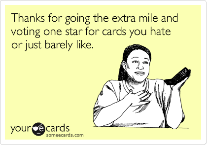 Thanks for going the extra mile and voting one star for cards you hate or just barely like.