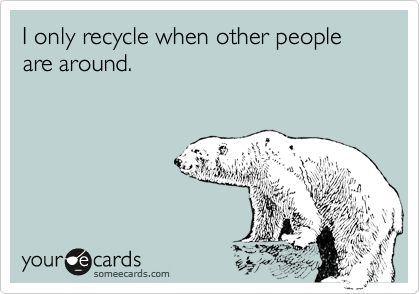 I only recycle when other people are around.