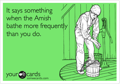 It says something when the Amish  bathe more frequently than you do.