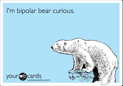 I'm bipolar bear curious.