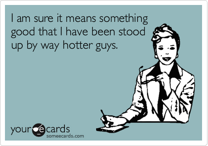 I am sure it means something good that I have been stood up by way hotter guys.
