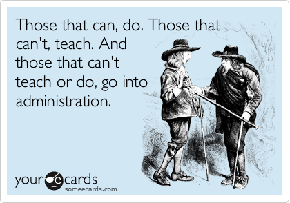 Those that can, do. Those that can't, teach. And