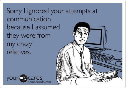 Sorry I ignored your attempts at communication because I assumed they were from my crazy relatives.