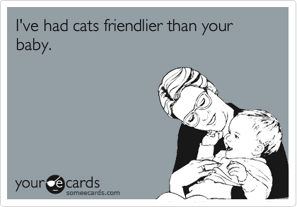 I've had cats friendlier than your baby.