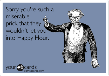 Sorry you're such amiserableprick that theywouldn't let youinto Happy Hour.