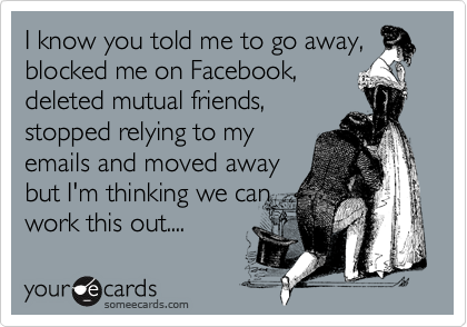 I know you told me to go away, blocked me on Facebook, deleted mutual friends, stopped relying to my emails and moved away but I'm thinking we can work this out....