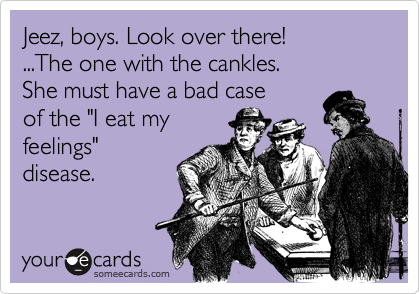 """Jeez, boys. Look over there!...The one with the cankles. She must have a bad caseof the """"I eat myfeelings""""disease."""