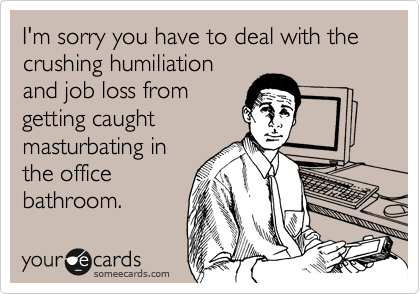 I'm sorry you have to deal with the crushing humiliation