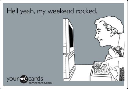 Hell yeah, my weekend rocked.