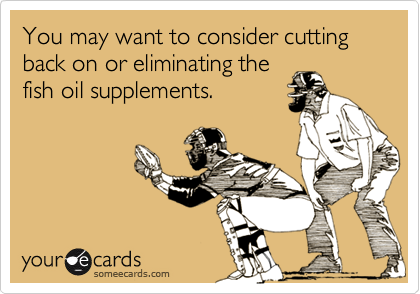 You may want to consider cutting back on or eliminating thefish oil supplements.