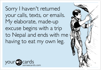 Sorry I haven't returnedyour calls, texts, or emails.My elaborate, made-up excuse begins with a tripto Nepal and ends with me having to eat my own leg.
