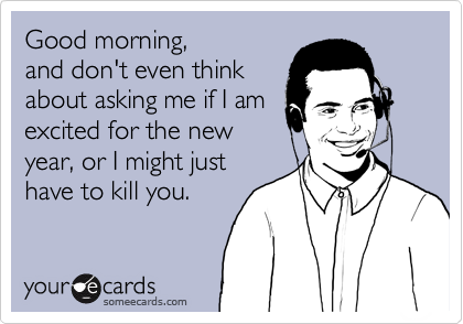 Good morning, and don't even think about asking me if I am excited for the new year, or I might just have to kill you.