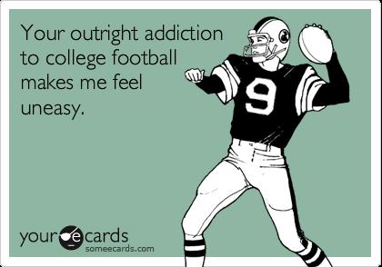 Your outright addictionto college footballmakes me feeluneasy.