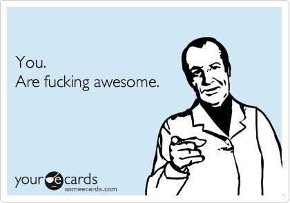 You.Are fucking awesome.