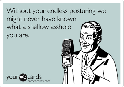 Without your endless posturing we might never have known what a shallow asshole you are.