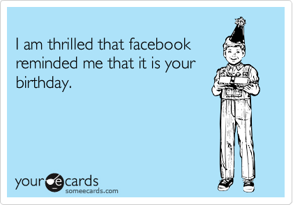 I am thrilled that facebook reminded me that it is your birthday.