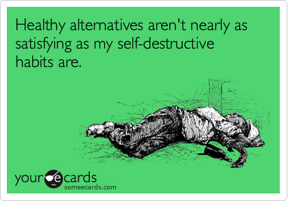Healthy alternatives aren't nearly as satisfying as my self-destructive habits are.
