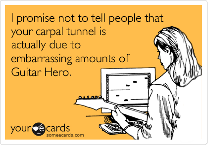 I promise not to tell people that your carpal tunnel is actually due to embarrassing amounts of Guitar Hero.