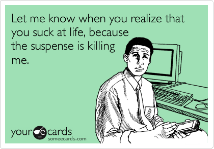 Let me know when you realize that you suck at life, because