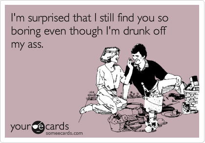 I'm surprised that I still find you so boring even though I'm drunk off my ass.