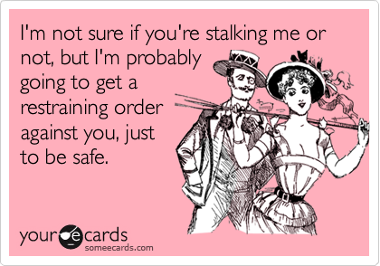 I'm not sure if you're stalking me or not, but I'm probablygoing to get arestraining orderagainst you, justto be safe.