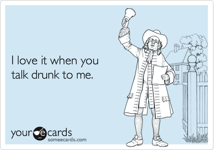 I love it when you talk drunk to me.
