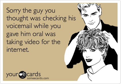 Sorry the guy you thought was checking his voicemail while yougave him oral wastaking video for theinternet.
