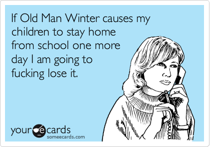 If Old Man Winter causes my children to stay homefrom school one moreday I am going tofucking lose it.