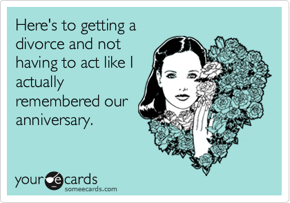 Here's to getting adivorce and nothaving to act like Iactuallyremembered ouranniversary.