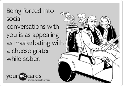 Being forced intosocialconversations withyou is as appealingas masterbating witha cheese graterwhile sober.