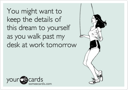 You might want to keep the details of this dream to yourselfas you walk past my desk at work tomorrow