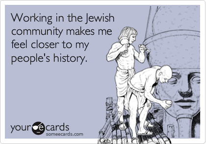 Working in the Jewishcommunity makes mefeel closer to my people's history.