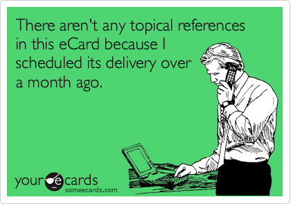 There aren't any topical references in this eCard because I scheduled its delivery over a month ago.