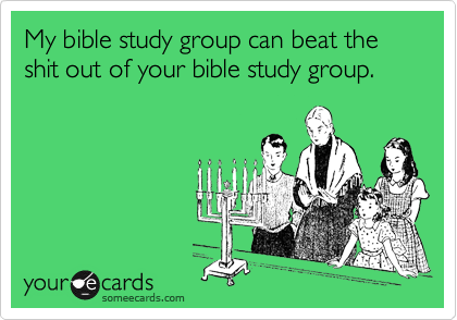 My bible study group can beat the shit out of your bible study group.