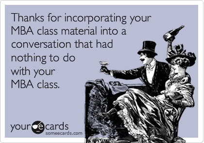 Thanks for incorporating your MBA class material into aconversation that hadnothing to dowith your MBA class.