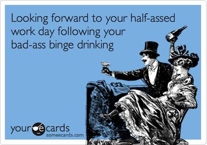 Looking forward to your half-assed work day following your