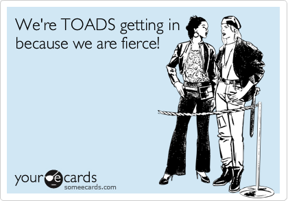 We're TOADS getting in