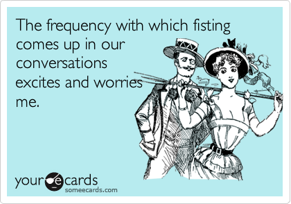 The frequency with which fisting comes up in our
