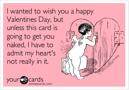 I wanted to wish you a happy Valentines Day, butunless this card isgoing to get younaked, I have toadmit my heart'snot really in it.