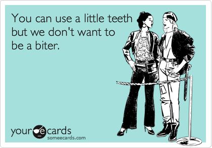 You can use a little teethbut we don't want tobe a biter.