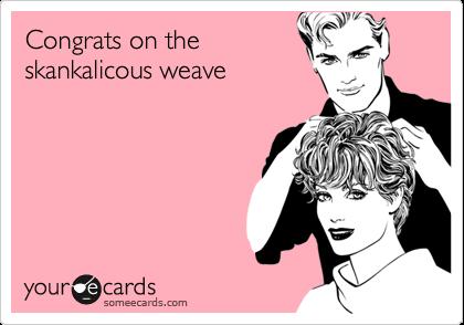 Congrats on theskankalicous weave