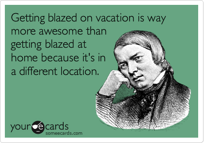 Getting blazed on vacation is way more awesome than