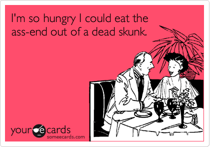I'm so hungry I could eat theass-end out of a dead skunk.