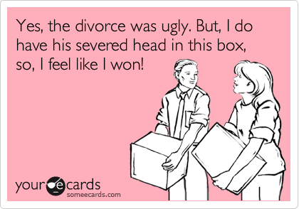 Yes, the divorce was ugly. But, I do have his severed head in this box, so, I feel like I won!