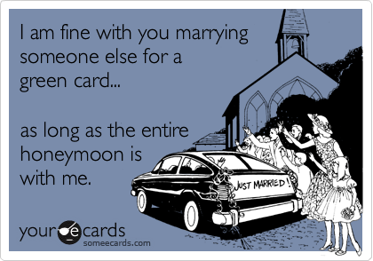 I am fine with you marrying someone else for a   green card...  as long as the entire honeymoon is with me.